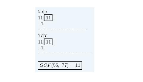 \( 55 5\\11 \fbox{11}\\.\ 1 \\-\\77 7\\11 \fbox{11}\\.\ 1 \\-\\\\\boxed{GCF(55;\ 77)=11} \)  The factors of 55 are 1, 5, 11, and 55.  The factors of 77